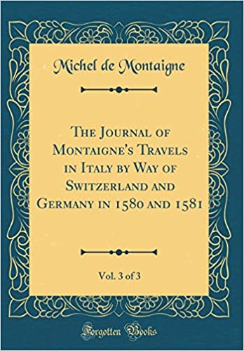 The Journal of Montaigne's Travels in Italy: By Way of Switzerland and Germany in 1580 and 1581