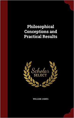 Philosophical Conceptions and Practical Results William James
