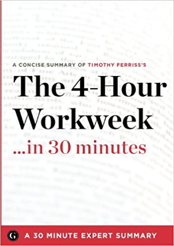 The 4-Hour Workweek ... in 30 Minutes: A 30 Minute Expert Summary Tim Ferriss
